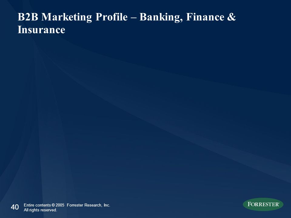 40 Entire contents © 2005 Forrester Research, Inc. All rights reserved. B2B Marketing Profile – Banking, Finance & Insurance