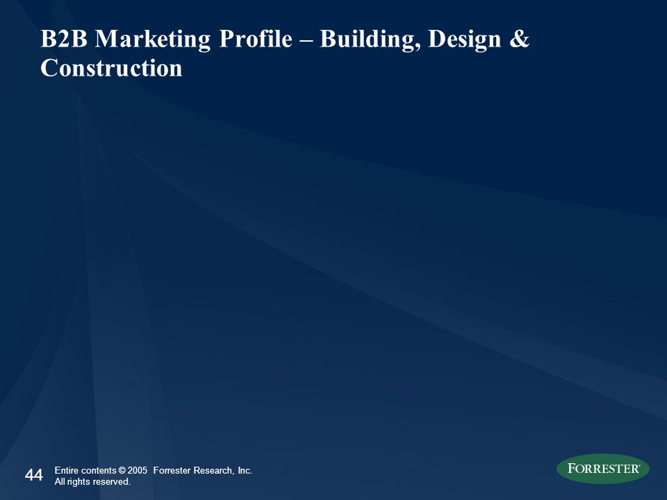 44 Entire contents © 2005 Forrester Research, Inc. All rights reserved. B2B Marketing Profile – Building, Design & Construction