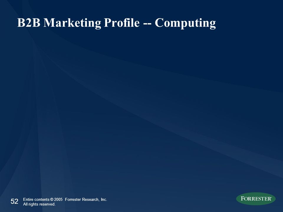 52 Entire contents © 2005 Forrester Research, Inc. All rights reserved. B2B Marketing Profile -- Computing