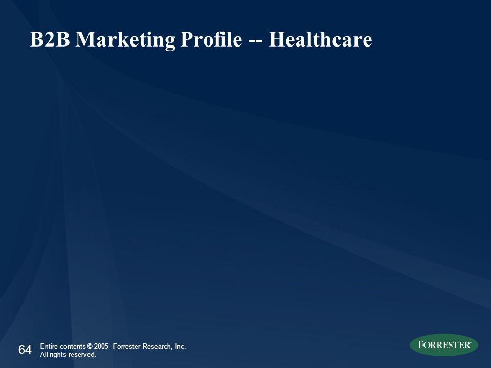 64 Entire contents © 2005 Forrester Research, Inc. All rights reserved. B2B Marketing Profile -- Healthcare