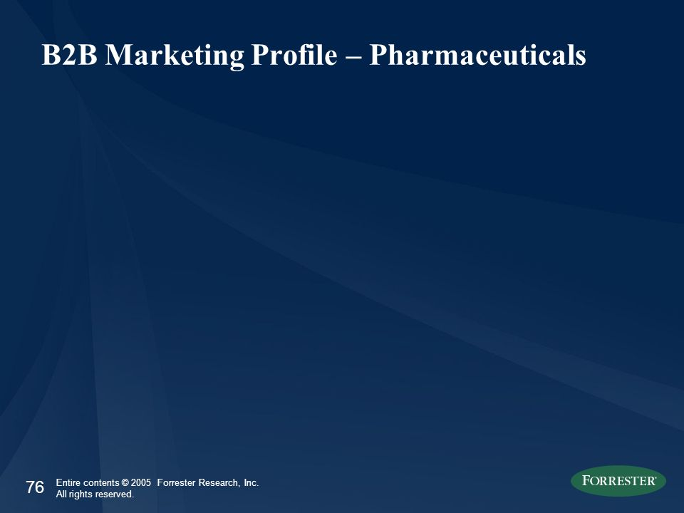 76 Entire contents © 2005 Forrester Research, Inc. All rights reserved. B2B Marketing Profile – Pharmaceuticals