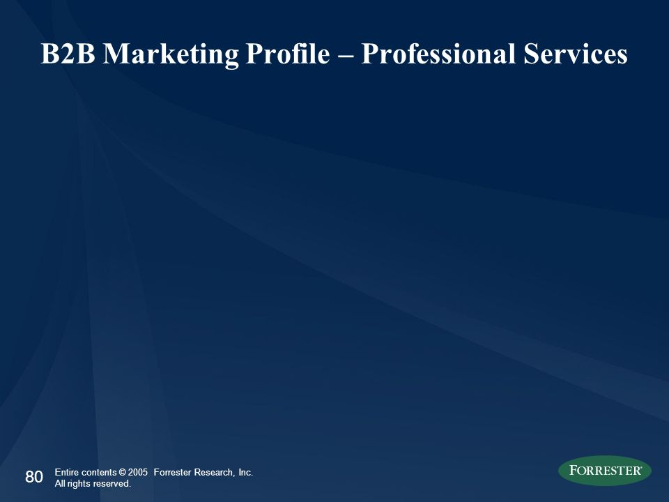 80 Entire contents © 2005 Forrester Research, Inc. All rights reserved. B2B Marketing Profile – Professional Services