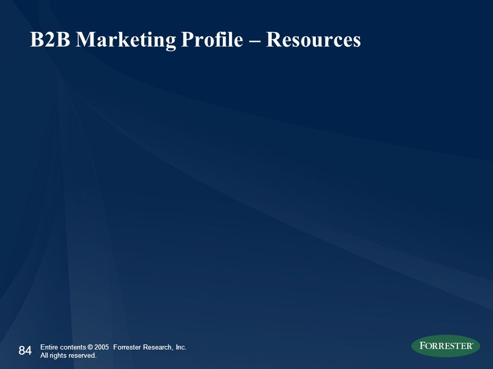 84 Entire contents © 2005 Forrester Research, Inc. All rights reserved. B2B Marketing Profile – Resources