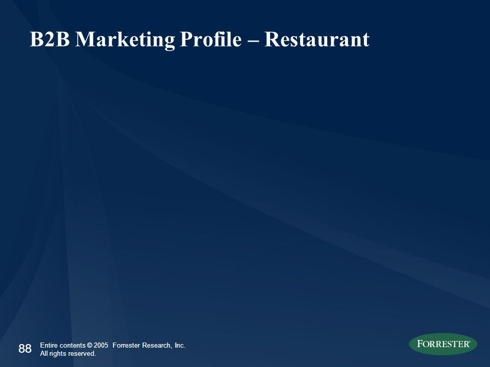 88 Entire contents © 2005 Forrester Research, Inc. All rights reserved. B2B Marketing Profile – Restaurant
