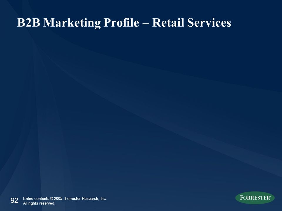 92 Entire contents © 2005 Forrester Research, Inc. All rights reserved. B2B Marketing Profile – Retail Services