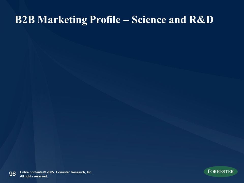 96 Entire contents © 2005 Forrester Research, Inc. All rights reserved. B2B Marketing Profile – Science and R&D