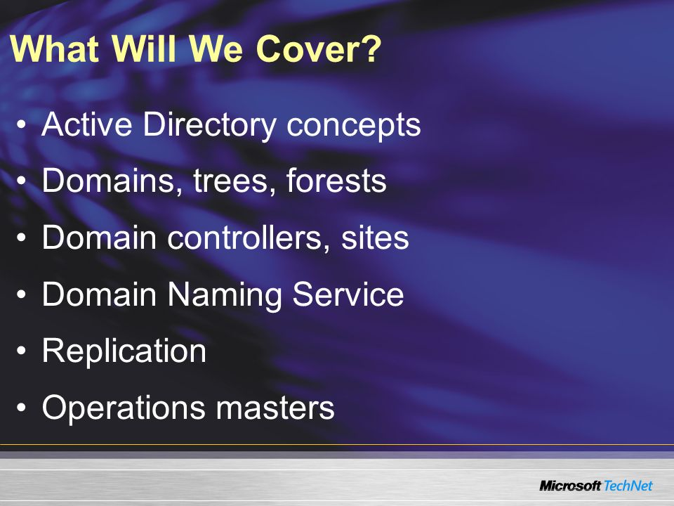 What Will We Cover? Active Directory concepts Domains, trees, forests Domain controllers, sites Domain Naming Service Replication Operations masters