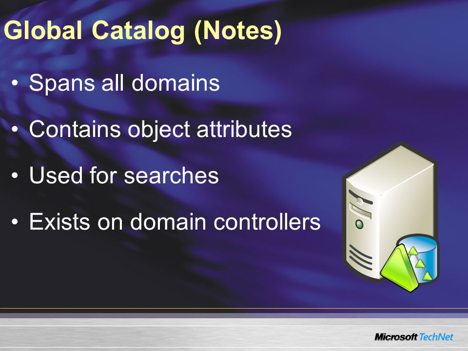 Global Catalog (Notes) Spans all domains Contains object attributes Used for searches Exists on domain controllers