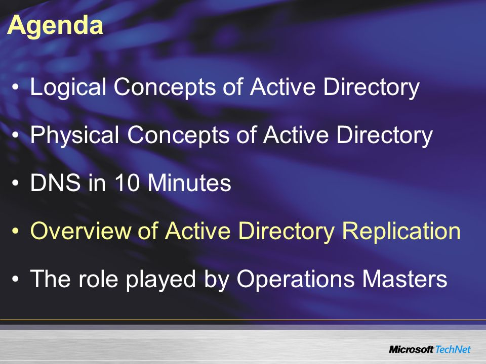 Agenda Logical Concepts of Active Directory Physical Concepts of Active Directory DNS in 10 Minutes Overview of Active Directory Replication The role