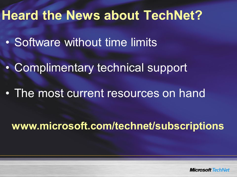 www.microsoft.com/technet/subscriptions Heard the News about TechNet? Software without time limits Complimentary technical support The most current re