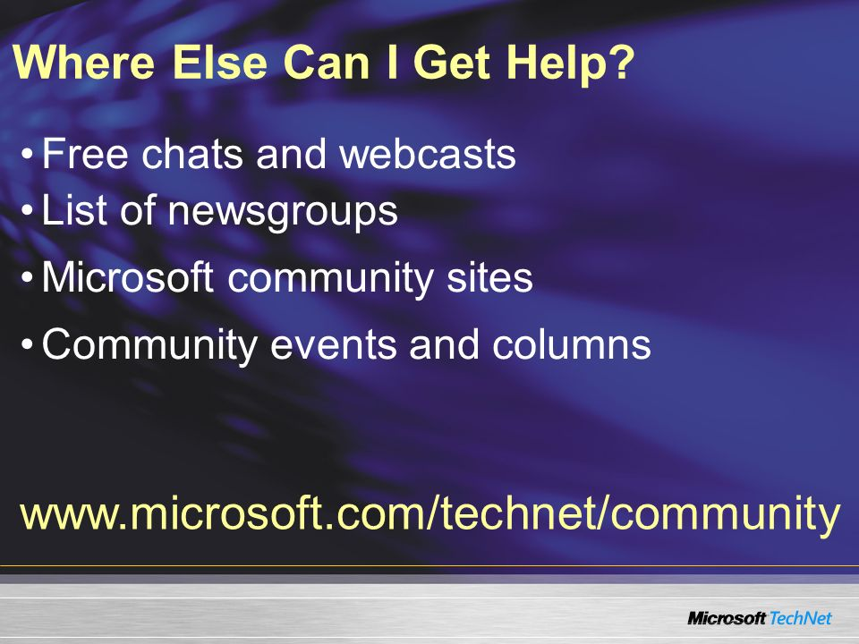 Free chats and webcasts List of newsgroups Microsoft community sites Community events and columns Where Else Can I Get Help? www.microsoft.com/technet