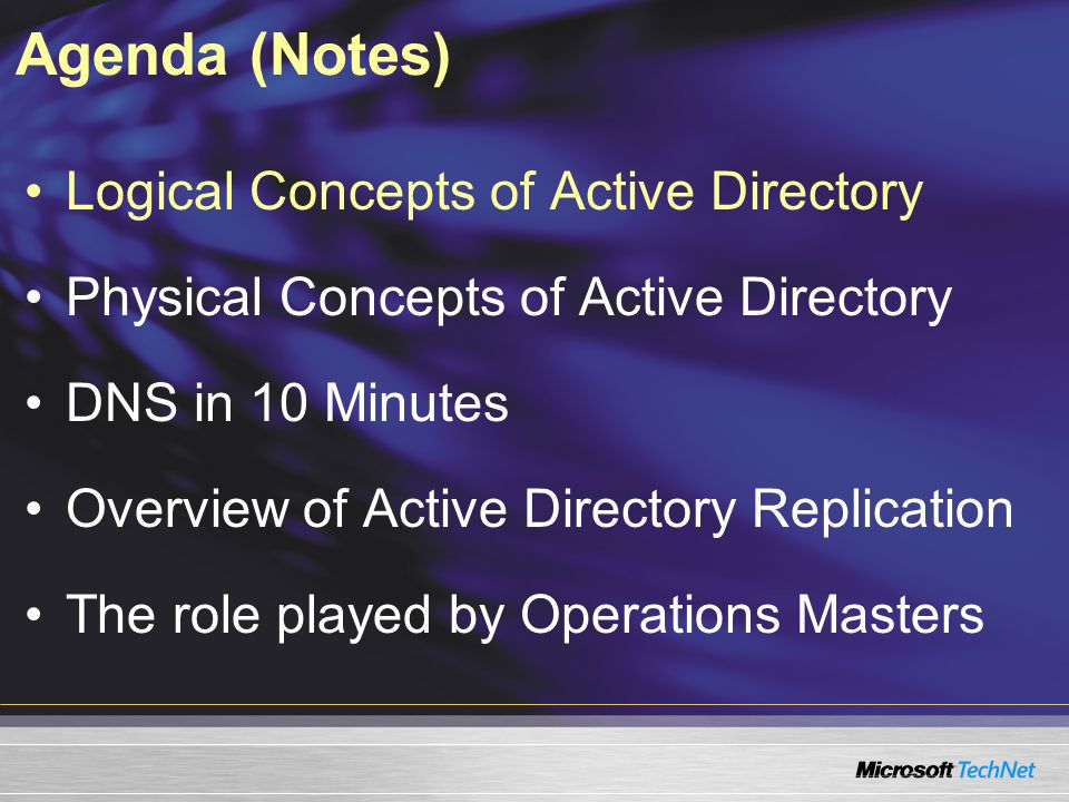 Agenda (Notes) Logical Concepts of Active Directory Physical Concepts of Active Directory DNS in 10 Minutes Overview of Active Directory Replication T
