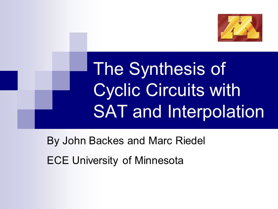 The Synthesis of Cyclic Circuits with SAT and Interpolation By John Backes and Marc Riedel ECE University of Minnesota