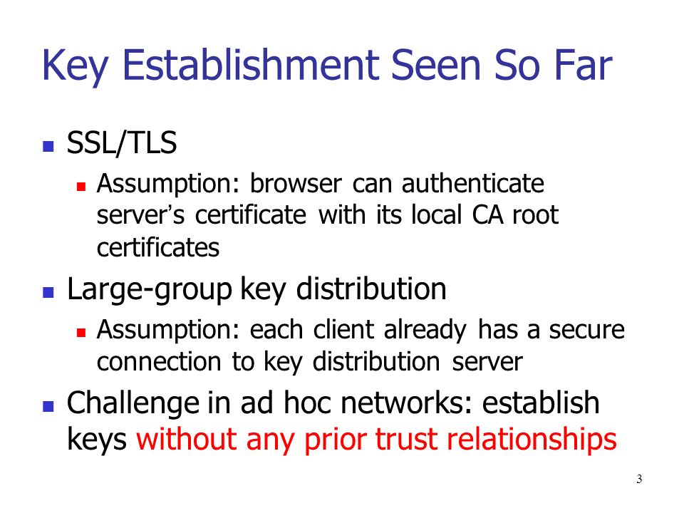 3 Key Establishment Seen So Far SSL/TLS Assumption: browser can authenticate server s certificate with its local CA root certificates Large-group key distribution Assumption: each client already has a secure connection to key distribution server Challenge in ad hoc networks: establish keys without any prior trust relationships