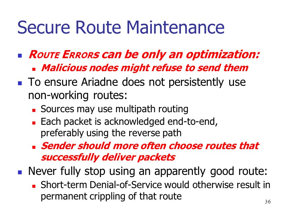 36 Secure Route Maintenance R OUTE E RROR s can be only an optimization: Malicious nodes might refuse to send them To ensure Ariadne does not persistently use non-working routes: Sources may use multipath routing Each packet is acknowledged end-to-end, preferably using the reverse path Sender should more often choose routes that successfully deliver packets Never fully stop using an apparently good route: Short-term Denial-of-Service would otherwise result in permanent crippling of that route