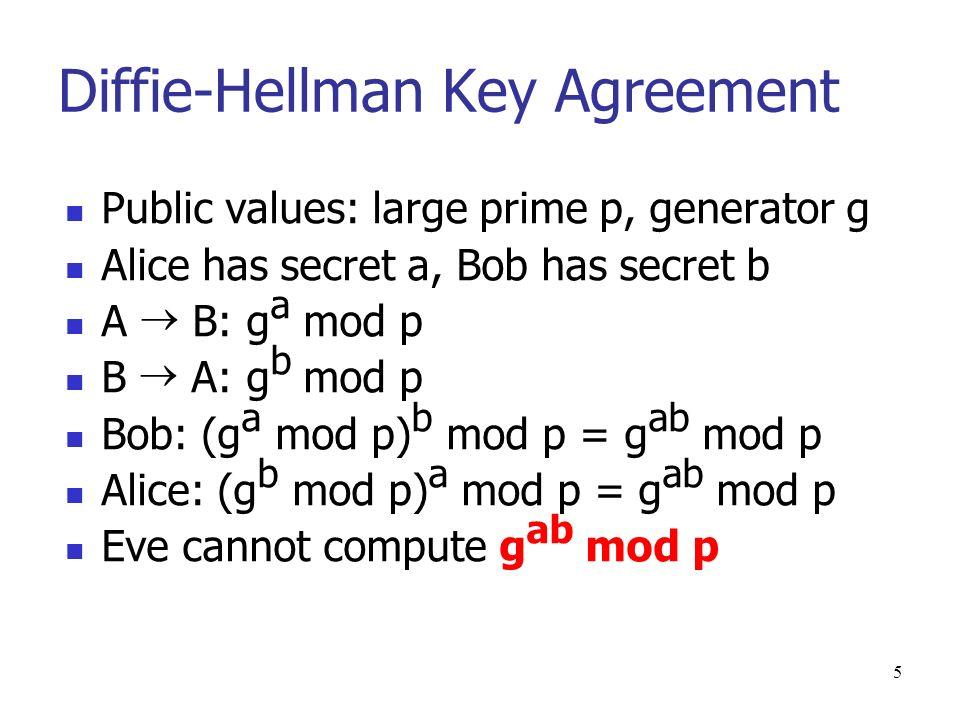 5 Diffie-Hellman Key Agreement Public values: large prime p, generator g Alice has secret a, Bob has secret b A B: g a mod p B A: g b mod p Bob: (g a
