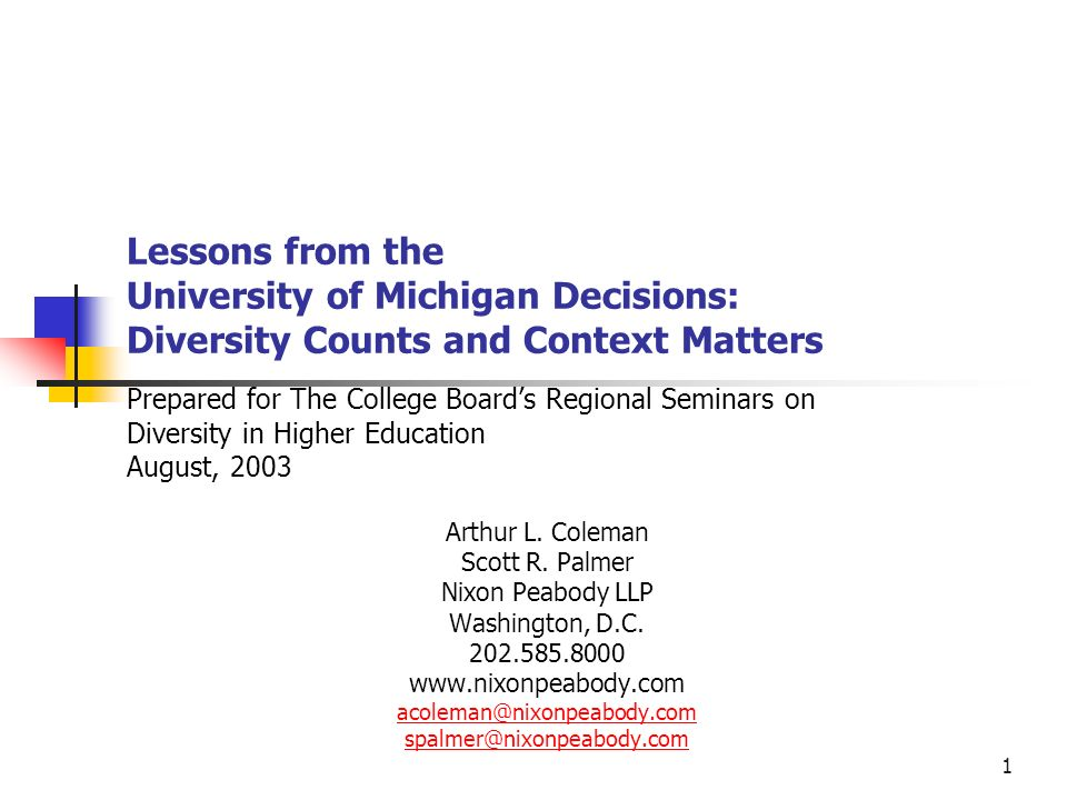 1 Lessons from the University of Michigan Decisions: Diversity Counts and Context Matters Prepared for The College Boards Regional Seminars on Diversity in Higher Education August, 2003 Arthur L.