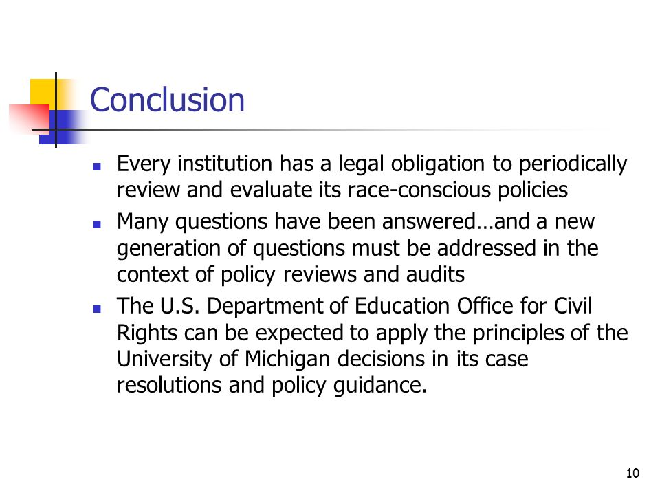 10 Conclusion Every institution has a legal obligation to periodically review and evaluate its race-conscious policies Many questions have been answered…and a new generation of questions must be addressed in the context of policy reviews and audits The U.S.