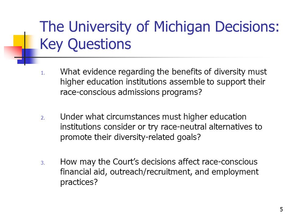 5 The University of Michigan Decisions: Key Questions 1. What evidence regarding the benefits of diversity must higher education institutions assemble