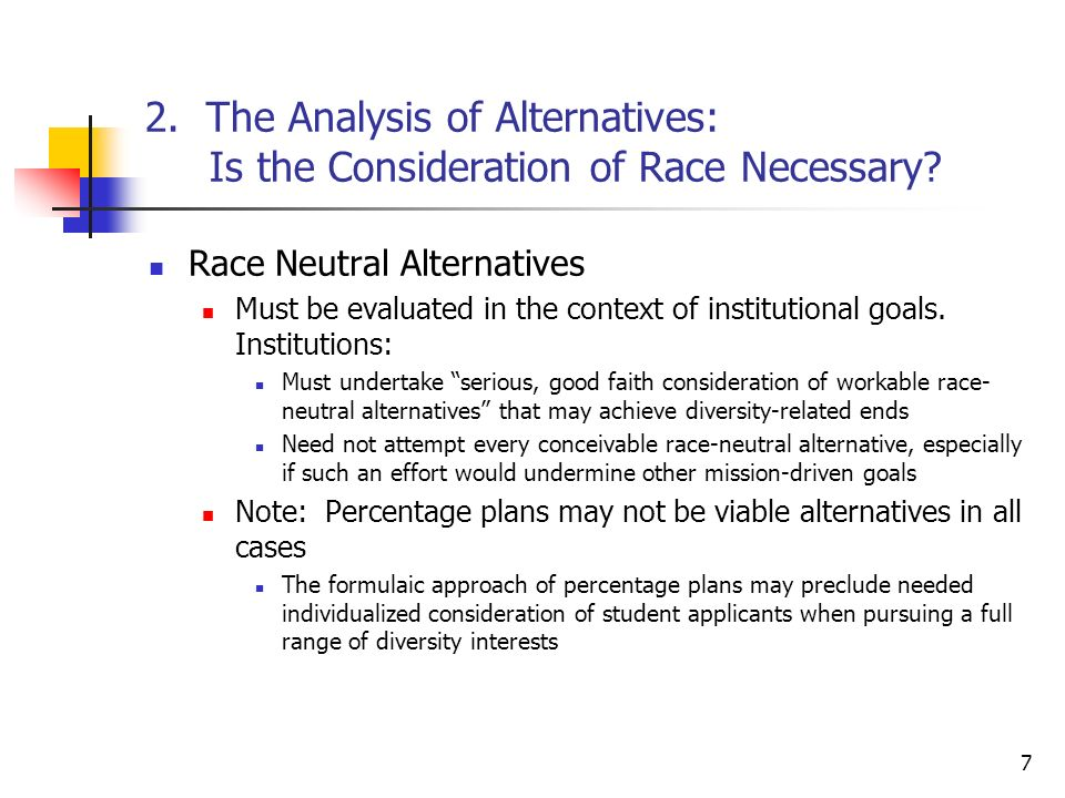 7 2. The Analysis of Alternatives: Is the Consideration of Race Necessary? Race Neutral Alternatives Must be evaluated in the context of institutional