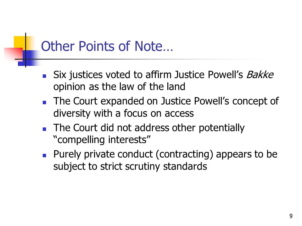 9 Other Points of Note… Six justices voted to affirm Justice Powells Bakke opinion as the law of the land The Court expanded on Justice Powells concept of diversity with a focus on access The Court did not address other potentially compelling interests Purely private conduct (contracting) appears to be subject to strict scrutiny standards