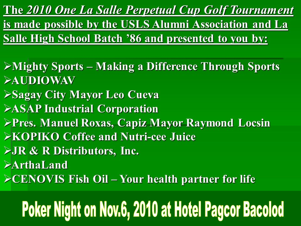 The 2010 One La Salle Perpetual Cup Golf Tournament is made possible by the USLS Alumni Association and La Salle High School Batch 86 and presented to you by: Mighty Sports – Making a Difference Through Sports Mighty Sports – Making a Difference Through Sports AUDIOWAV AUDIOWAV Sagay City Mayor Leo Cueva Sagay City Mayor Leo Cueva ASAP Industrial Corporation ASAP Industrial Corporation Pres.