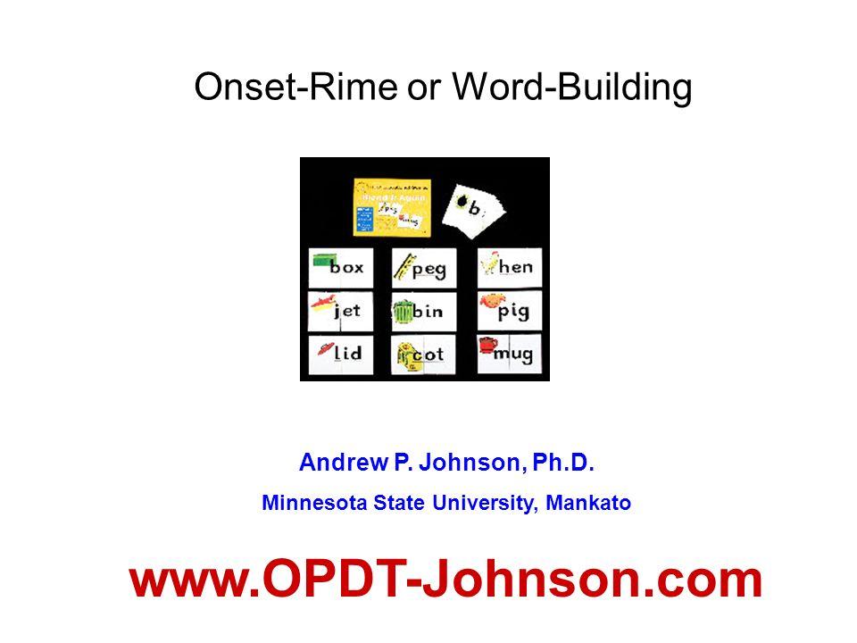 Onset-Rime or Word-Building Andrew P. Johnson, Ph.D. Minnesota State University, Mankato www.OPDT-Johnson.com