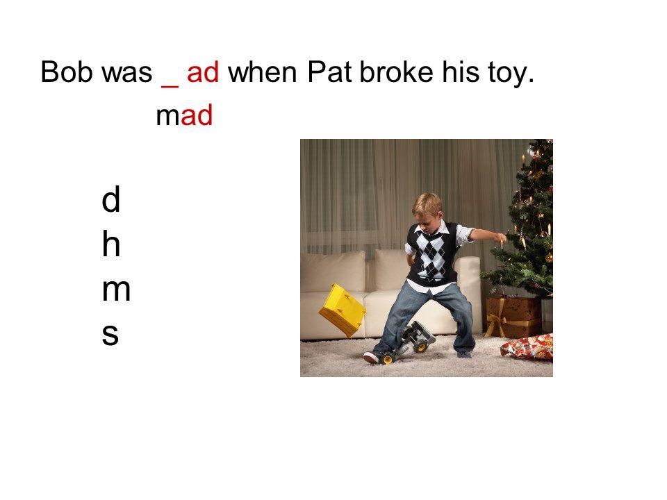 Bob was _ ad when Pat broke his toy. mad dhmsdhms