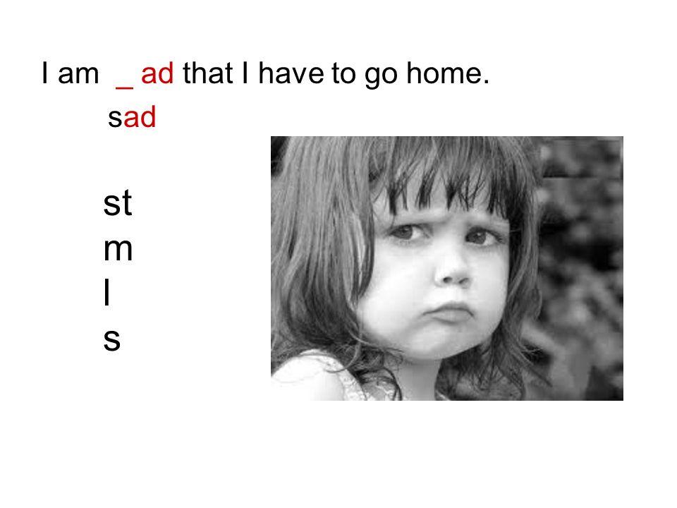 I am _ ad that I have to go home. sad st m l s