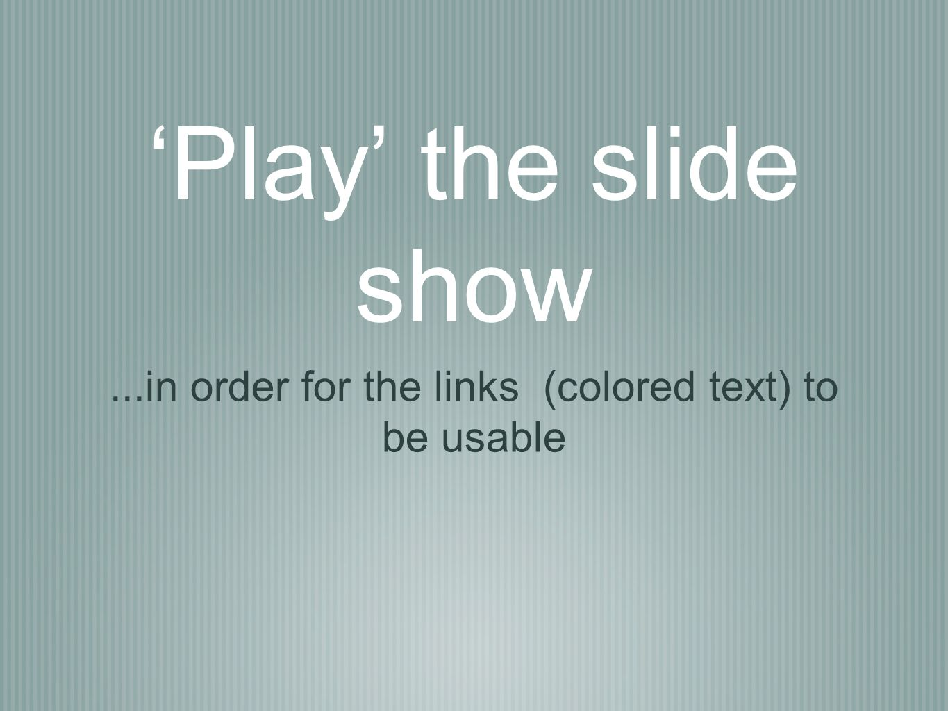 Play the slide show...in order for the links (colored text) to be usable