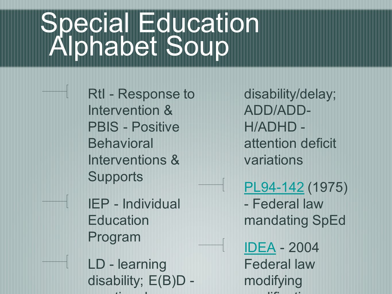 Special Education Alphabet Soup RtI - Response to Intervention & PBIS - Positive Behavioral Interventions & Supports IEP - Individual Education Program LD - learning disability; E(B)D - emotional (behavioral) disability; CD - cognitive disability/delay; ADD/ADD- H/ADHD - attention deficit variations PL94-142PL (1975) - Federal law mandating SpEd IDEAIDEA Federal law modifying qualification See also handout on acronyms