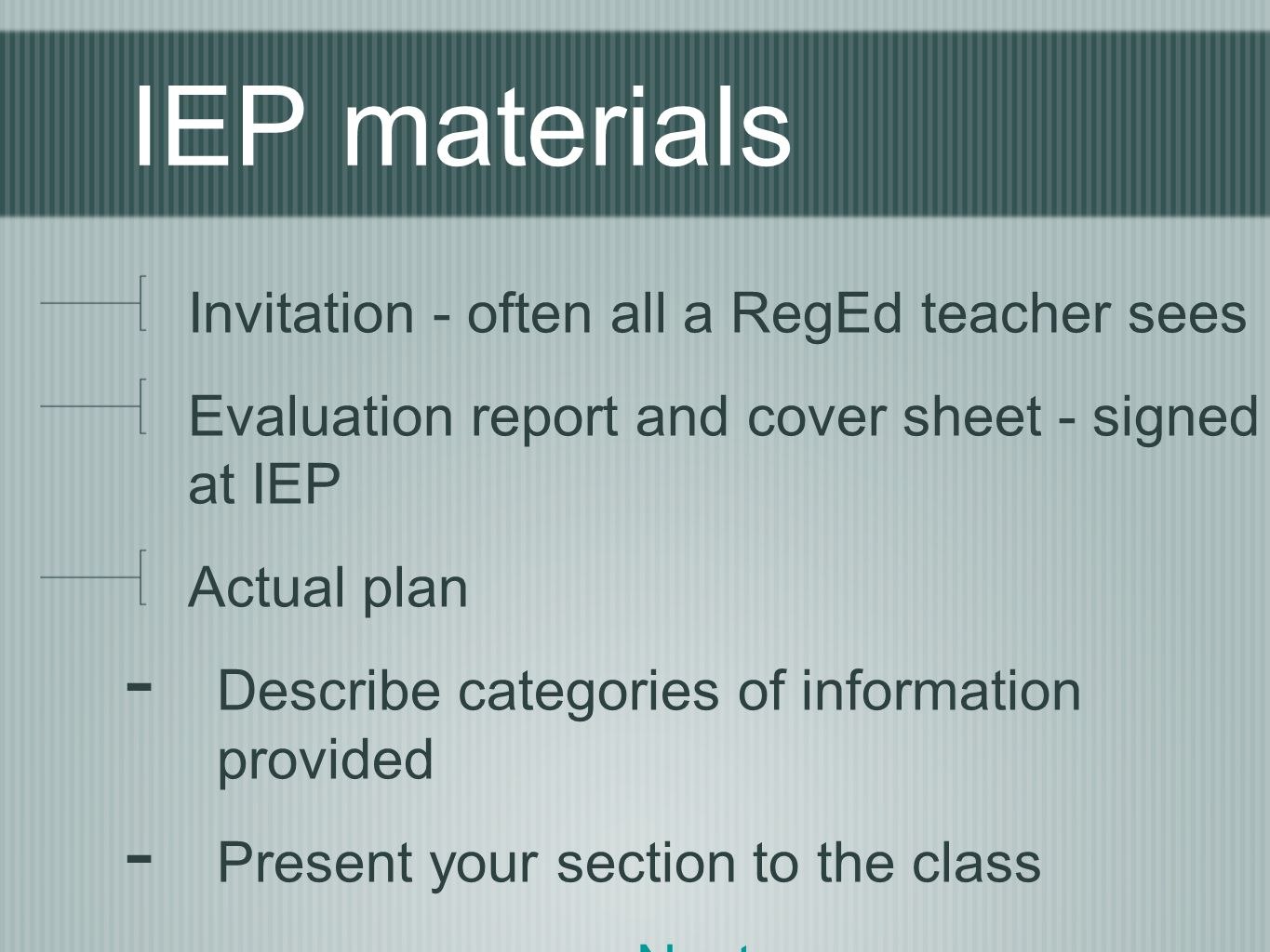 IEP materials Invitation - often all a RegEd teacher sees Evaluation report and cover sheet - signed at IEP Actual plan - Describe categories of information provided - Present your section to the class Next