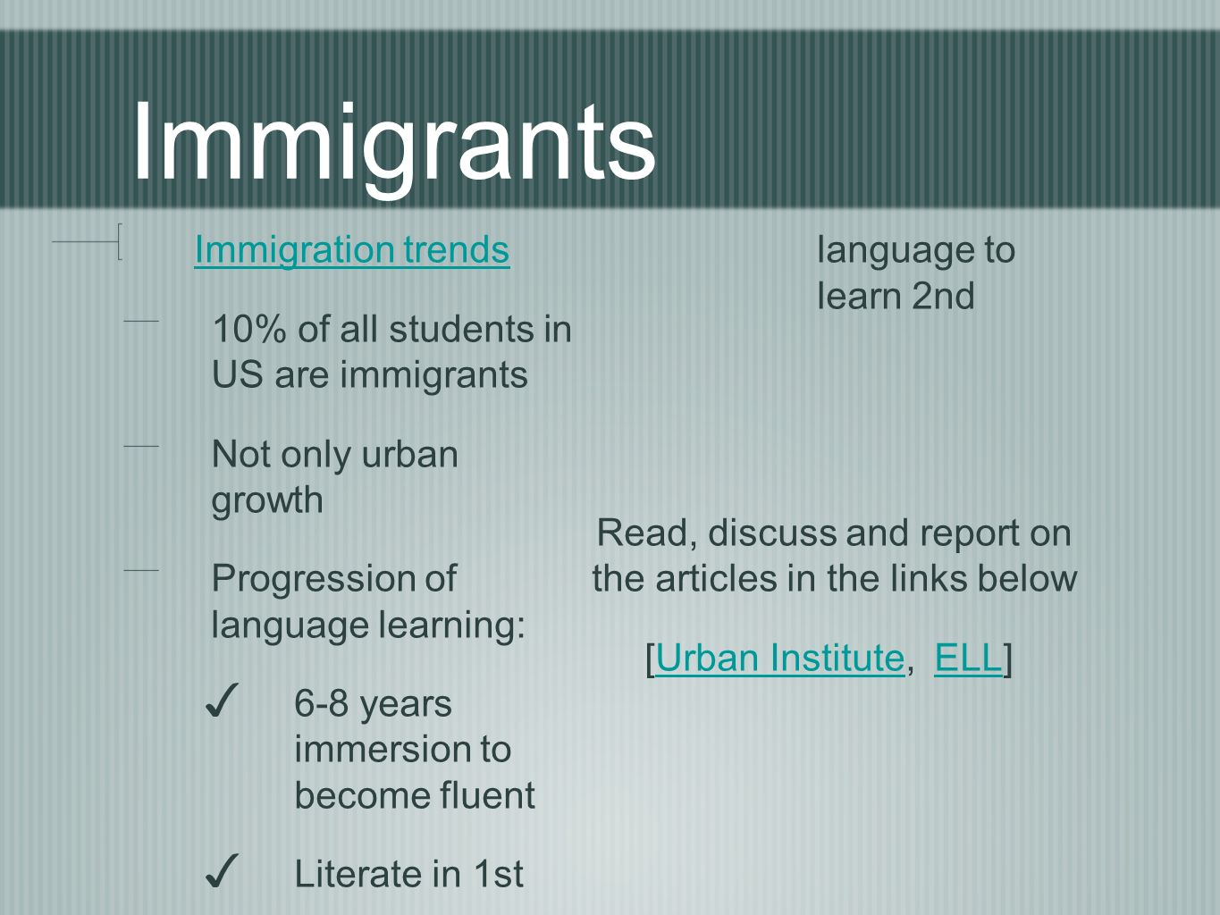 Immigrants Immigration trends 10% of all students in US are immigrants Not only urban growth Progression of language learning: 6-8 years immersion to become fluent Literate in 1st language to learn 2nd Read, discuss and report on the articles in the links below [Urban Institute, ELL]Urban InstituteELL