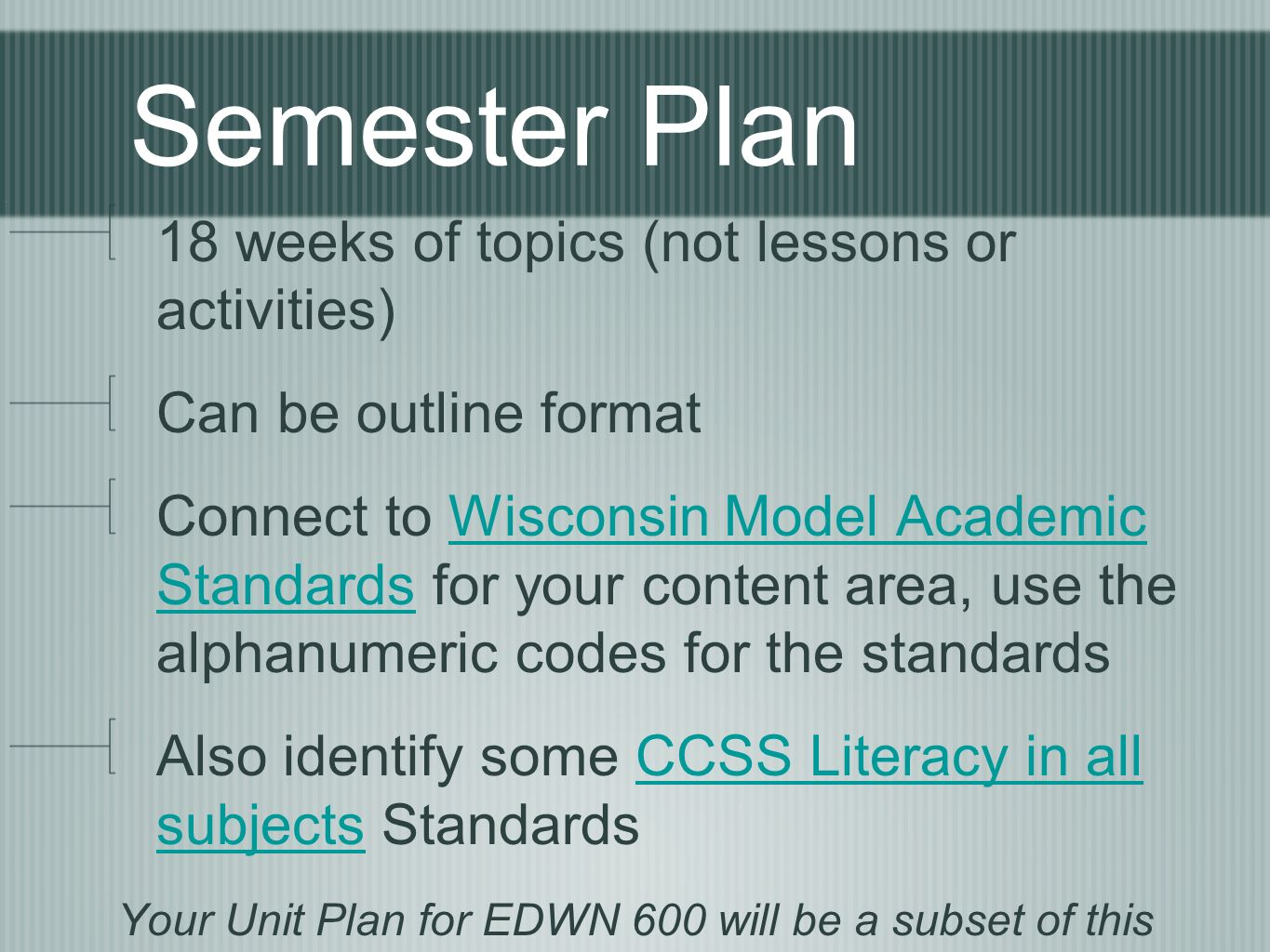 Semester Plan 18 weeks of topics (not lessons or activities) Can be outline format Connect to Wisconsin Model Academic Standards for your content area, use the alphanumeric codes for the standardsWisconsin Model Academic Standards Also identify some CCSS Literacy in all subjects StandardsCCSS Literacy in all subjects Your Unit Plan for EDWN 600 will be a subset of this