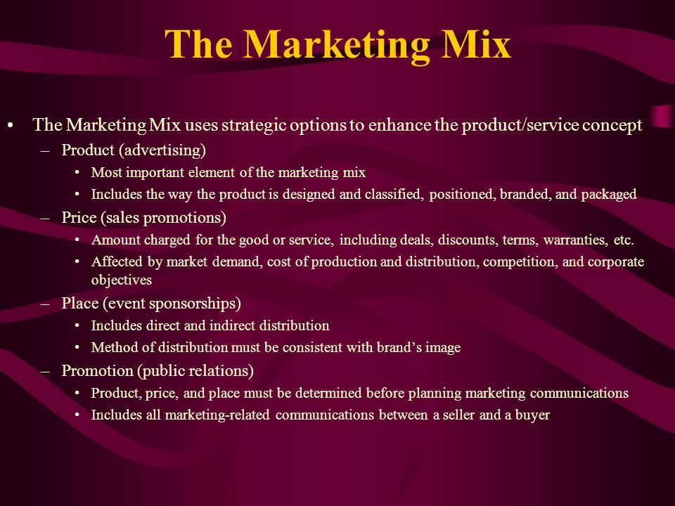 The Marketing Mix The Marketing Mix uses strategic options to enhance the product/service concept –Product (advertising) Most important element of the marketing mix Includes the way the product is designed and classified, positioned, branded, and packaged –Price (sales promotions) Amount charged for the good or service, including deals, discounts, terms, warranties, etc.