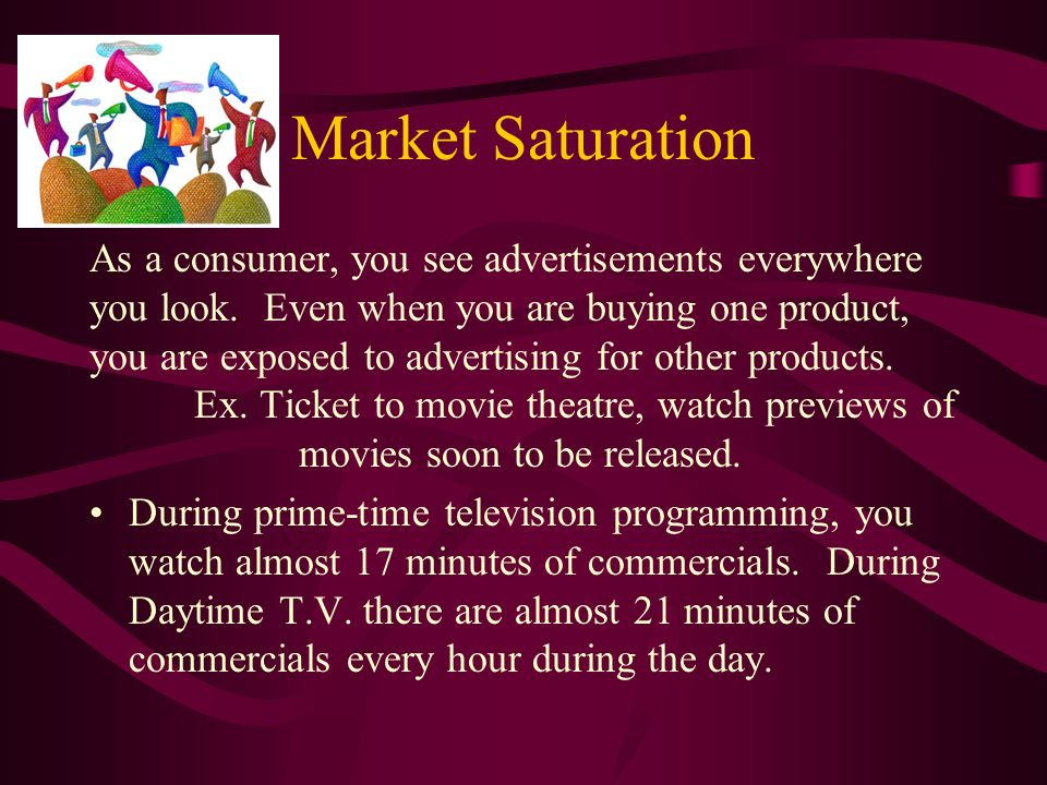 Market Saturation As a consumer, you see advertisements everywhere you look.