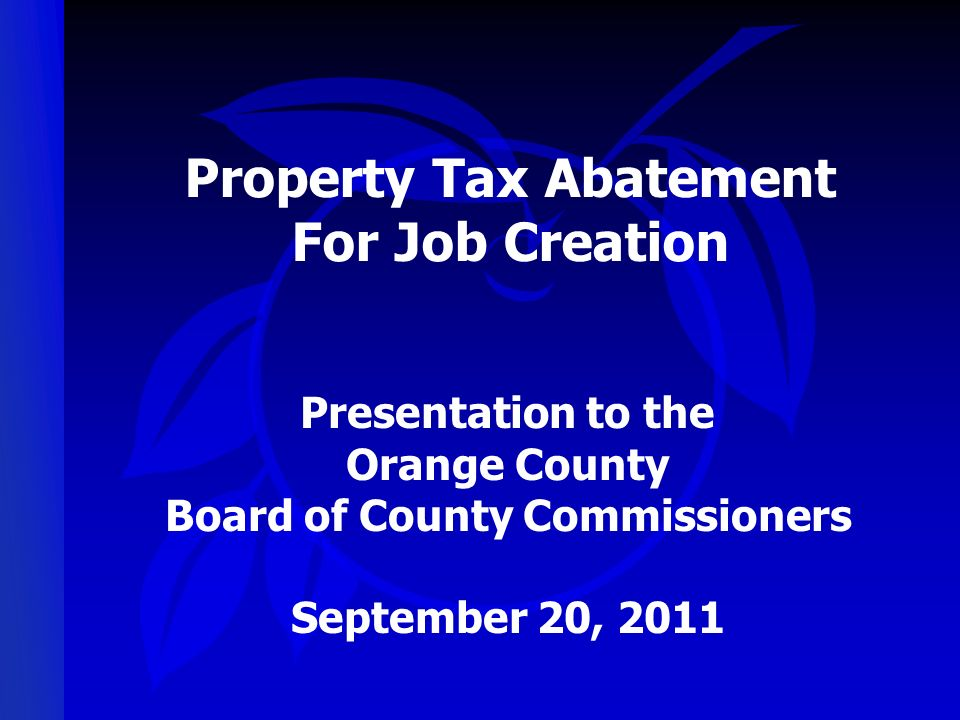 Property Tax Abatement For Job Creation Presentation to the Orange County Board of County Commissioners September 20, 2011