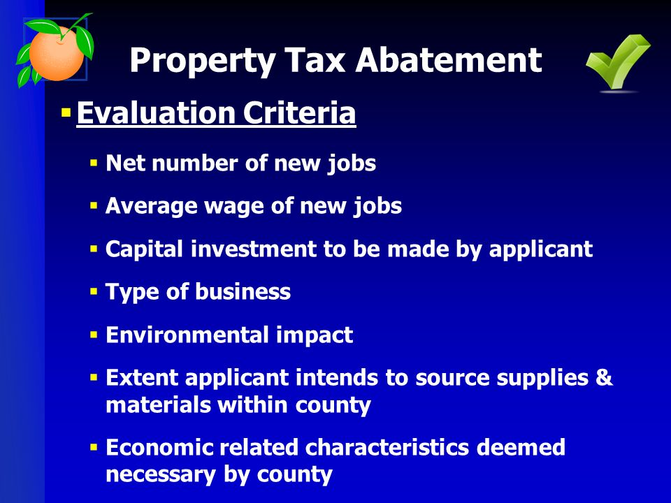 Evaluation Criteria Net number of new jobs Average wage of new jobs Capital investment to be made by applicant Type of business Environmental impact Extent applicant intends to source supplies & materials within county Economic related characteristics deemed necessary by county Property Tax Abatement