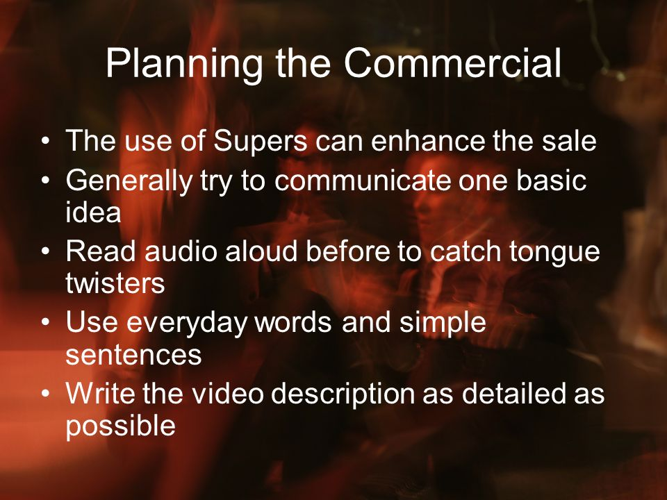Planning the Commercial The use of Supers can enhance the sale Generally try to communicate one basic idea Read audio aloud before to catch tongue twi