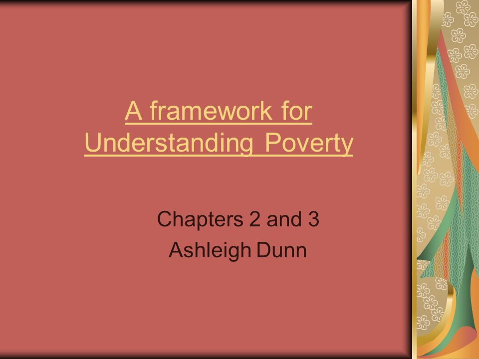 A framework for Understanding Poverty Chapters 2 and 3 Ashleigh Dunn