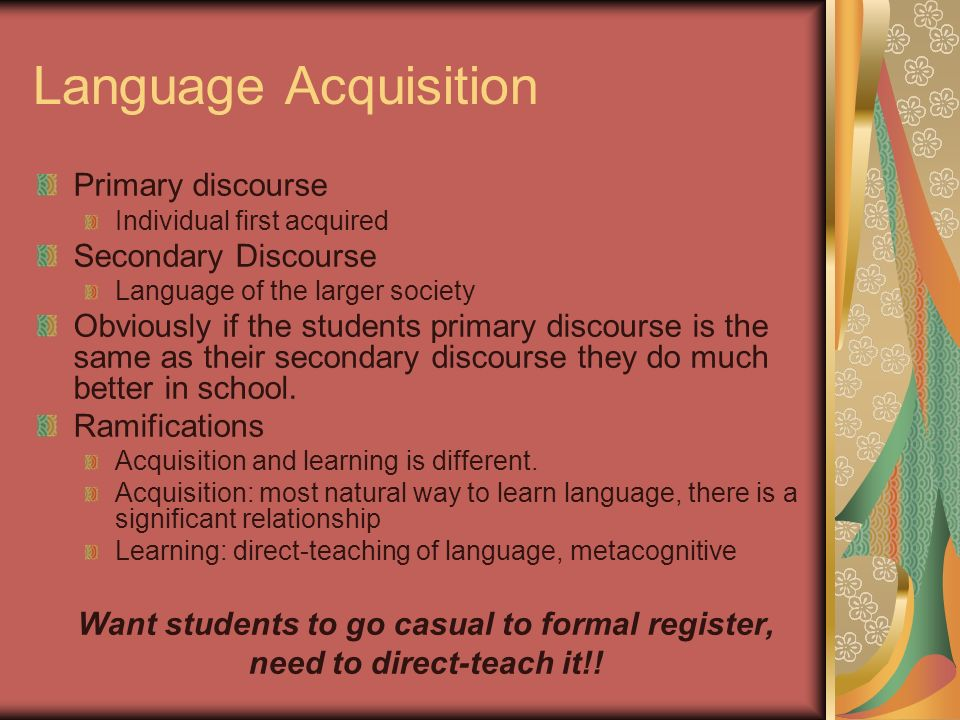 Language Acquisition Primary discourse Individual first acquired Secondary Discourse Language of the larger society Obviously if the students primary