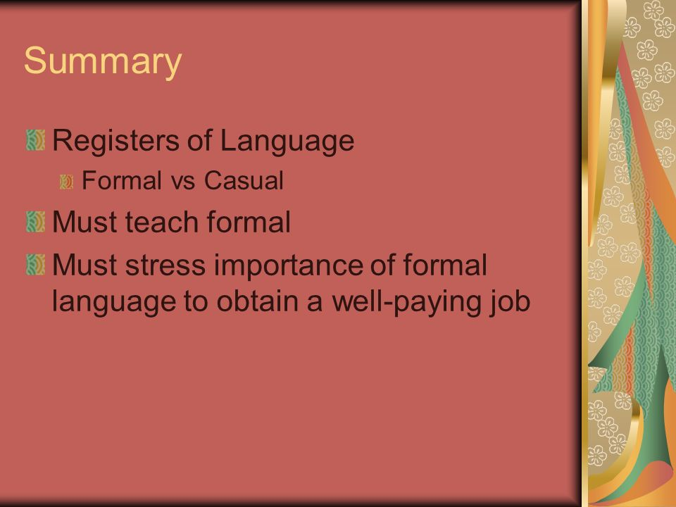 Summary Registers of Language Formal vs Casual Must teach formal Must stress importance of formal language to obtain a well-paying job