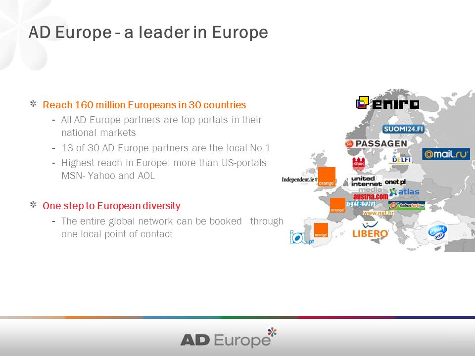 AD Europe - a leader in Europe Reach 160 million Europeans in 30 countries - All AD Europe partners are top portals in their national markets - 13 of