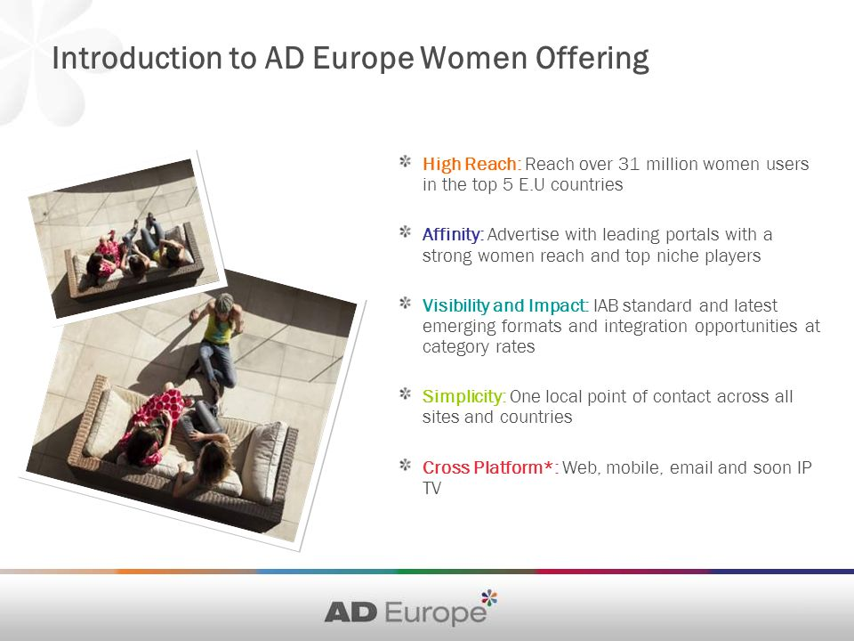 Introduction to AD Europe Women Offering High Reach: Reach over 31 million women users in the top 5 E.U countries Affinity: Advertise with leading portals with a strong women reach and top niche players Visibility and Impact: IAB standard and latest emerging formats and integration opportunities at category rates Simplicity: One local point of contact across all sites and countries Cross Platform*: Web, mobile, email and soon IP TV