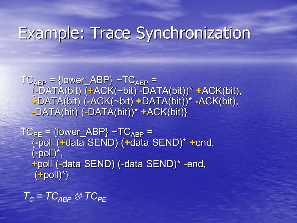 Example: Trace Synchronization TC ABP = {lower_ABP} ~TC ABP = {-DATA(bit) (+ACK(~bit) -DATA(bit))* +ACK(bit), +DATA(bit) (-ACK(~bit) +DATA(bit))* -ACK