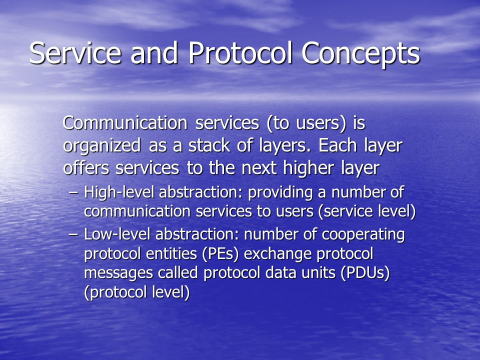 Service and Protocol Concepts Communication services (to users) is organized as a stack of layers. Each layer offers services to the next higher layer