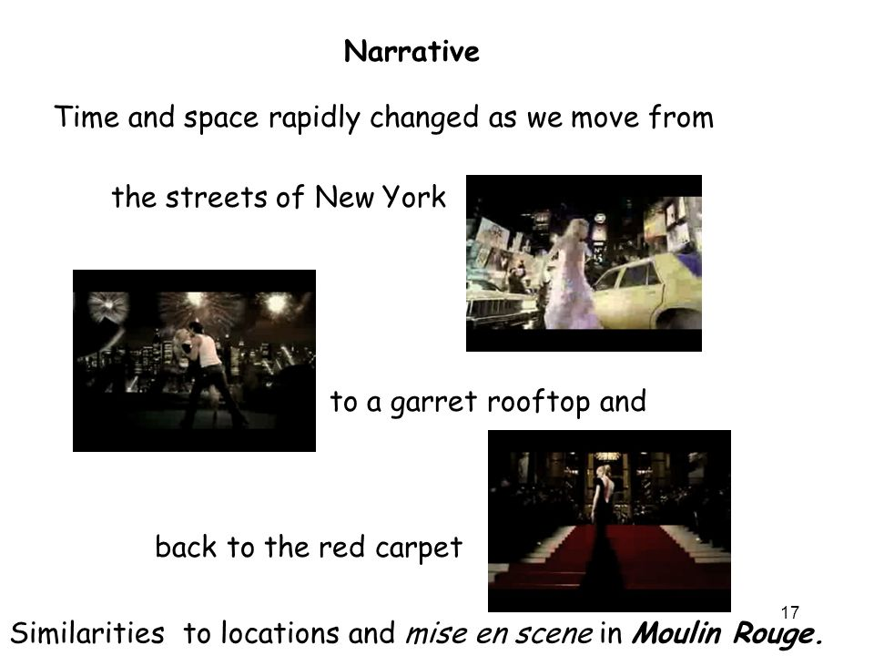 17 Time and space rapidly changed as we move from Narrative the streets of New York to a garret rooftop and back to the red carpet Similarities to locations and mise en scene in Moulin Rouge.