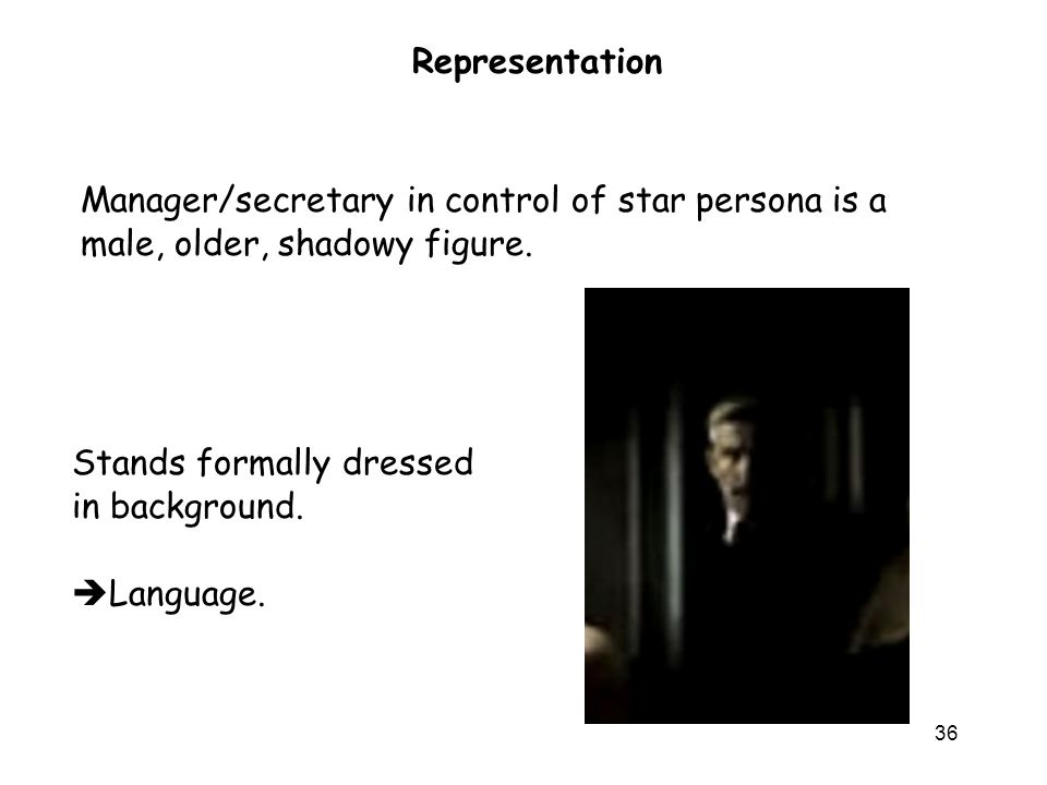 36 Representation Manager/secretary in control of star persona is a male, older, shadowy figure.