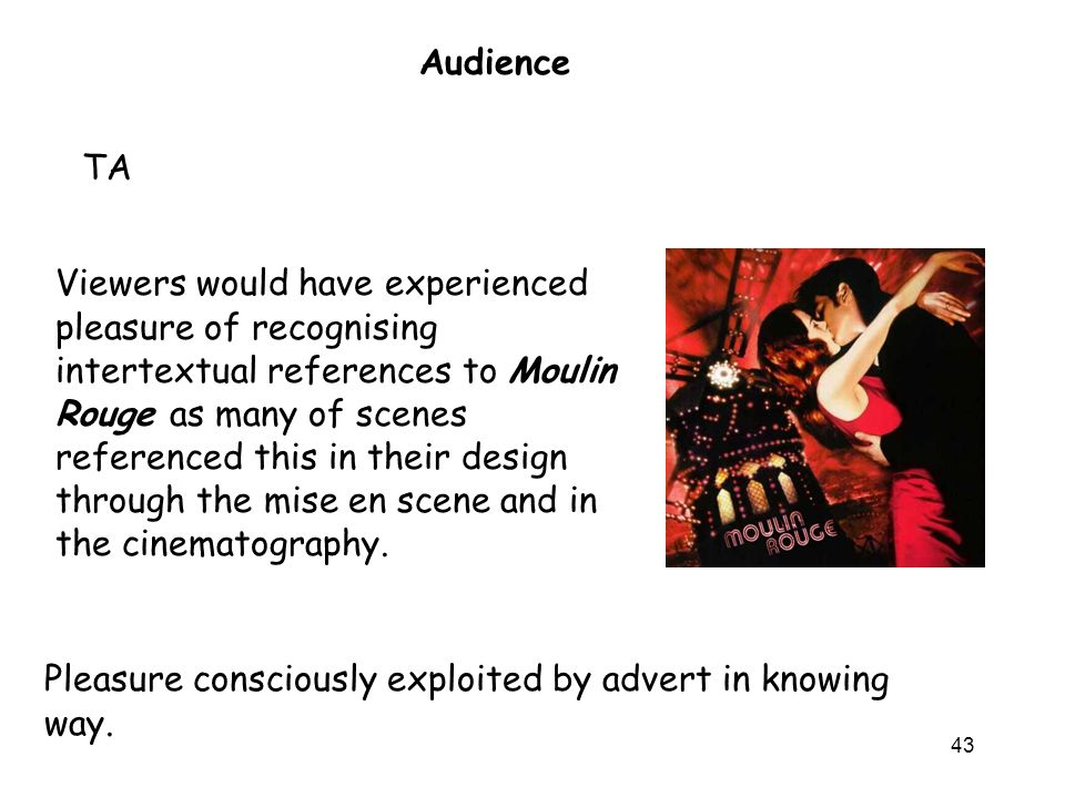 43 Audience TA Viewers would have experienced pleasure of recognising intertextual references to Moulin Rouge as many of scenes referenced this in their design through the mise en scene and in the cinematography.