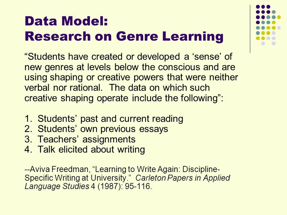 Data Model: Research on Genre Learning Students have created or developed a sense of new genres at levels below the conscious and are using shaping or creative powers that were neither verbal nor rational.